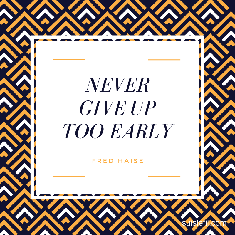 never give up too early